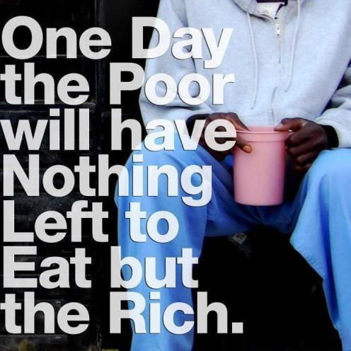 One day the poor will have nothing left to eat but the rich