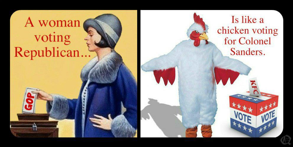 Women voting republican is like a chicken voting for Colonel Sanders