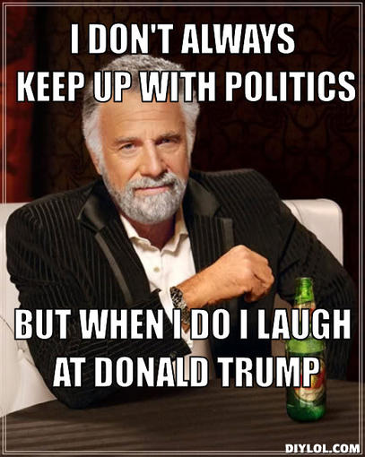 the-most-interesting-man-in-the-world-meme-generator-i-don-t-always-keep-up-with-politics-but-when-i-do-i-laugh-at-donald-trump